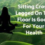 Reasons why Sitting cross legged on floor is good for health